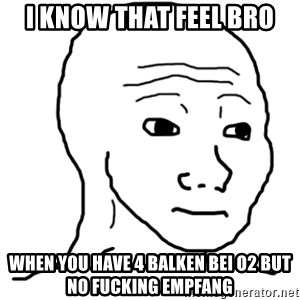 That Feel Guy - I KNOW THAT FEEL BRO WHEN YOU HAVE 4 BALKEN BEI O2 BUT NO FUCKING EMPFANG
