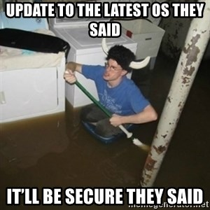 it'll be fun they say - Update to the latest os they said It'll be secure they said