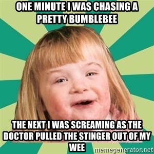 Retard girl - One minute i was chasing a pretty Bumblebee The next i was screaming as the doctor pulled the stinger out oF my wee