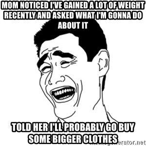 FU*CK THAT GUY - Mom noticed I've gained a lot of weight recently and asked what I'm gonna do about it told her I'll PROBABLY go buy some BIGGER clothes