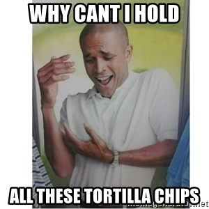 Why Can't I Hold All These?!?!? - why cant I hold all these tortilla chips