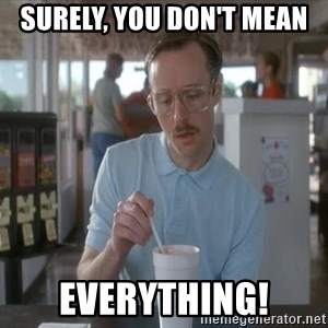 Things are getting pretty Serious (Napoleon Dynamite) - surely, you don't mean  everything!
