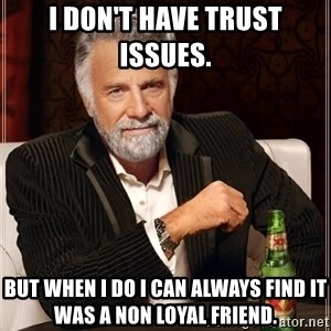 The Most Interesting Man In The World - I don't have trust issues.  But when I do I can always find it was a non loyal friend.
