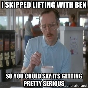 Things are getting pretty Serious (Napoleon Dynamite) - I skipped lifting with ben  So you could say its getting pretty serious