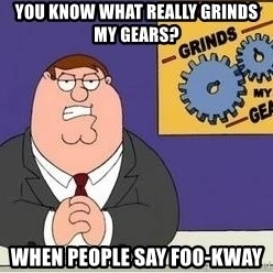 Grinds My Gears Peter Griffin - you know what really grinds my gears? When people say foo-kway