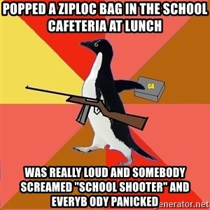 """Socially Fed Up Penguin - Popped a ziploc bag in the school cafeteria at lunch Was really loud and somebody screamed """"school shooter"""" and everyb ody panicked"""