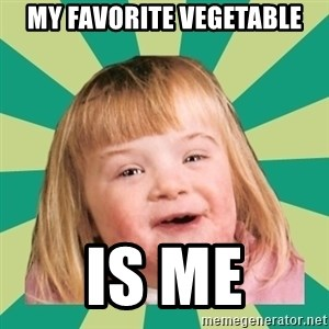 Retard girl - My favorite Vegetable Is me
