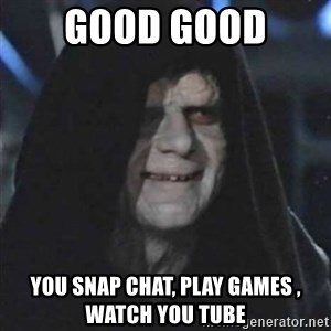 Sith Lord - good good  you snap chat, play games , watch you tube