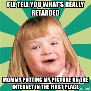 Retard girl - I'll tell you what's really retarded Mommy putting my pictUre on the internet in the first place