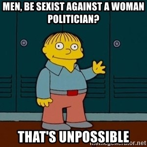 Ralph Wiggum - Men, be sexist against a woman politician? That's unpossible