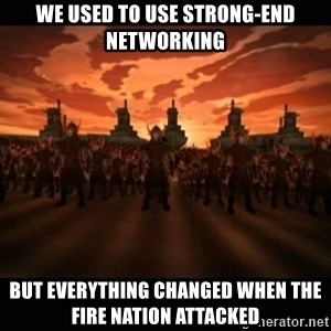 until the fire nation attacked. - We used to use strong-end networking But everything changed when the fire nation attacked