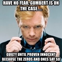 David Caruso CSI - Have no fear, Gumbert is on the CASE..... Guilty until proven innocent because the Zeros and ones say so