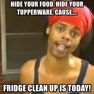 Hide Yo Kids - Hide your food, Hide Your Tupperware, Cause.... Fridge Clean Up is today!