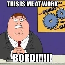 Grinds My Gears Peter Griffin - THIS IS ME AT WORK BORD!!!!!!