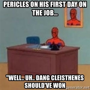 """and im just sitting here masterbating - pericles on his first day on the job... """"well.. uh.. dang cleisthenes should've won"""