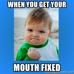 yes baby 2 - when you get your  mouth fixed