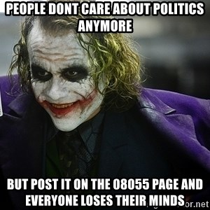 joker - People dont care about politics anymore but post it on the 08055 page and everyone loses their minds