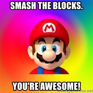 Mario Says - smash the blocks. you're awesome!