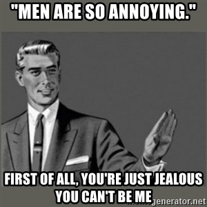 """Bitch, Please grammar - """"men are so annoying."""" first of all, you're just jealous you can't be me"""