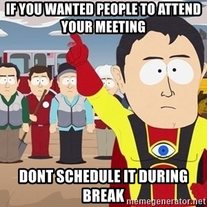 Captain Hindsight South Park - If you wanted people to attend your meeting  Dont schedule it during break