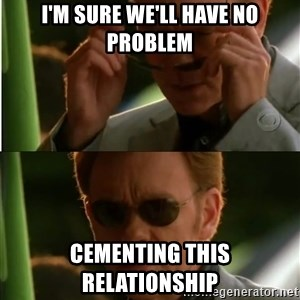Csi - I'm sure we'll have no problem cementing this relationship