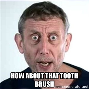 Michael Rosen  - how about that tooth brush