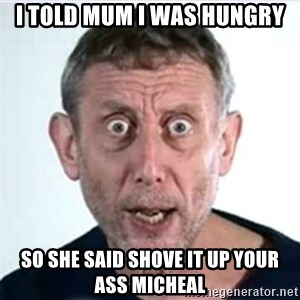 Michael Rosen  - i told mum i was hungry so she said shove it up your ass micheal