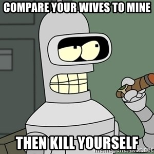 Bender - Compare your wives to mine then kill yourself