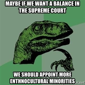 Raptor - Maybe if we want a balance in the supreme court we should appoint more enthnocultural minorities
