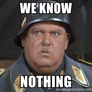 Sergeant Schultz - We know  Nothing