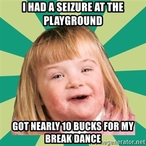Retard girl - I had a seizure at the playgrounD Got nearly 10 bucks for my break dance