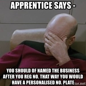 Picardfacepalm - Apprentice says - You should of named the business after you reg no. That way you would have a PERSONALISED no. Plate