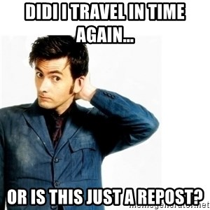 Doctor Who - Didi I travel in time again... or is this just a repost?