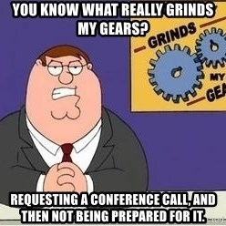 Grinds My Gears Peter Griffin - you know what really grinds my gears? requesting a conference call, and then not being prepared for it.