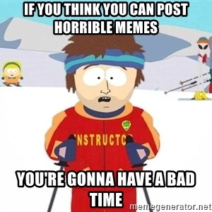 You're gonna have a bad time - if you think you can post horrible memes you're gonna have a bad time