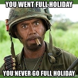 went full retard - you went full holiday you never go full holiday