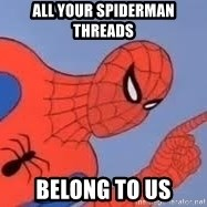 Spiderman - ALL YOUR SPIDERMAN THREADS BELONG TO US