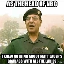 Baghdad Bob - As the head of NBC I knew nothing about matt lauer's grabass with all the ladies