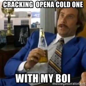 That escalated quickly-Ron Burgundy - Cracking  opena cold one WITH My boi