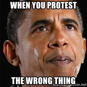 Obama Crying - When you protest  the Wrong thing