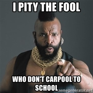 Mr T Fool - I pity the fool who don't carpool to school
