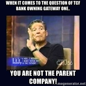 Maury Povich Father - When it comes to the question of TCF Bank owning Gateway One.. you are not the parent company!