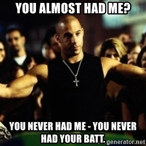 Dom Fast and Furious - You almost had me? YOU NEVER HAD ME - YOU NEVER HAD YOUR Batt.