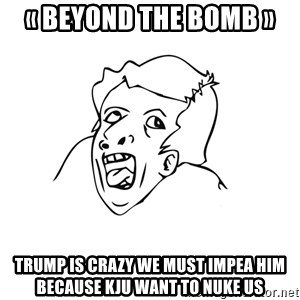 genius rage meme - «BeyonD the bomb»  Trump is crazy we must impea him because KJU want to nuke us