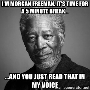 Morgan Freemann - I'm morgan freeman. It's time for a 5 minute break... ...And you just read that in my voice