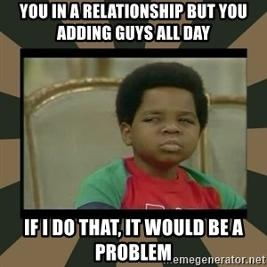 What you talkin' bout Willis  - you in a relationship but you adding guys all day if i do that, it would be a problem