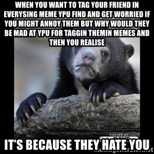 sad bear - When you want to tag your friend in everysing meme ypu find and Get worried if you might annoy them but why would they be mad at ypu for taggin themIn memes and then you realise IT's Because they hate you
