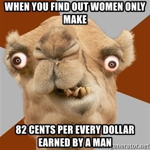 Crazy Camel lol - when you find out women only make 82 cents per every dollar earned by a man