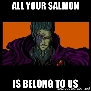 All your base are belong to us - All your Salmon Is belong to us