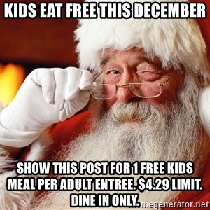Capitalist Santa - Kids eat free this december Show this post for 1 FREE KIDS MEAL PER ADULT ENTREE. $4.29 limit. Dine in only.